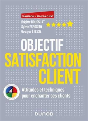 Objectif satisfaction client : attitudes et les techniques pour enchanter ses clients