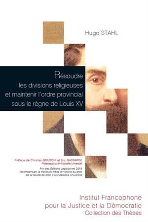 Résoudre les divisions religieuses et maintenir l'ordre provincial sous le règne de Louis XV : la contribution des parlementaires provençaux