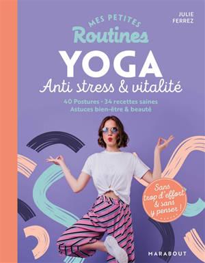Mes petites routines yoga anti stress & vitalité : 40 postures, 34 recettes saines, astuces bien-être & beauté : sans trop d'effort & sans y penser !