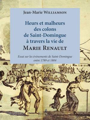 Heurs et malheurs des colons de Saint-Domingue à travers la vie de Marie Renault : essai sur les événements de Saint-Domingue entre 1789 et 1804