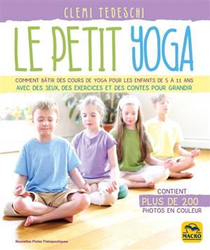 Le petit yoga : comment bâtir des cours de yoga pour les enfants de 5 à 11 ans avec des jeux, des exercices et des contes pour grandir