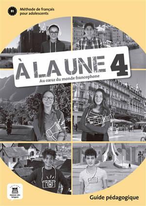 A la une, au coeur du monde francophone 4 : méthode du français pour adolescents B1 : guide pédagogique