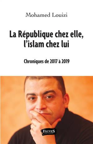 La République chez elle, l'islam chez lui : chroniques de 2017 à 2019
