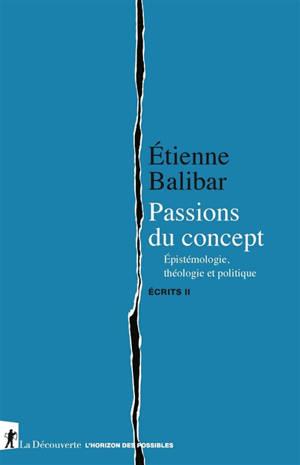 Ecrits. Volume 2, Passions du concept : épistémologie, théologie et politique
