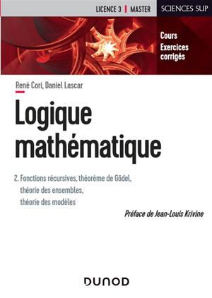 Logique mathématique. Volume 2, Fonctions récursives, théorème de Gödel, théorie des ensembles, théorie des modèles : cours, exercices corrigés