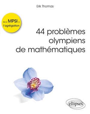 44 problèmes olympiens de mathématiques : problèmes corrigés de la MPSI à l'agrégation