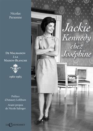 Jackie Kennedy chez Joséphine : de Malmaison à la Maison-Blanche : 1961-1963