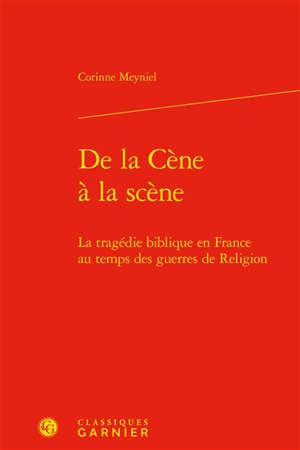 De la Cène à la scène : la tragédie biblique en France au temps des guerres de Religion