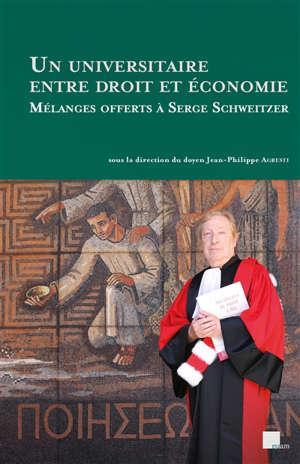 Un universitaire entre droit et économie : mélanges offerts à Serge Schweitzer