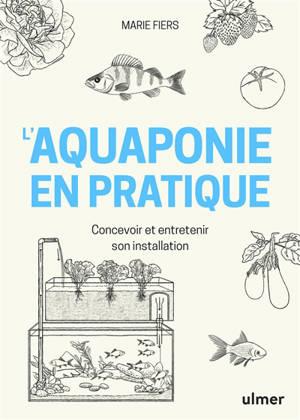 L'aquaponie en pratique : concevoir et entretenir son installation