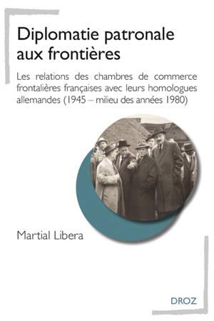 Diplomatie patronale aux frontières : les relations des chambres de commerce frontalières françaises avec leurs homologues allemandes (1945-milieu des années 1980)