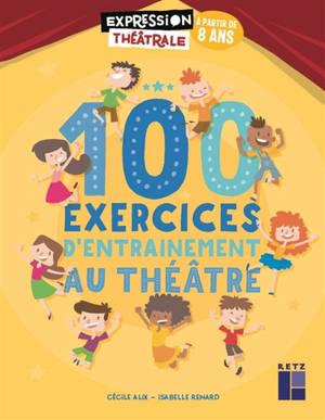 100 exercices d'entraînement au théâtre : à partir de 8 ans