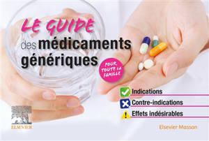 Le guide des médicaments génériques : indications, contre-indications, effets indésirables : pour toute la famille