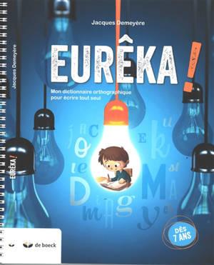 Eurêka ! : mon dictionnaire orthographique pour écrire tout seul