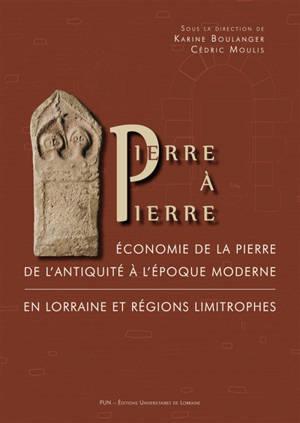 Pierre à pierre : économie de la pierre de l'Antiquité à l'époque moderne en Lorraine et régions limitrophes