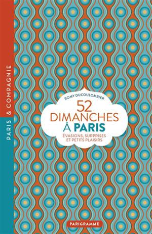 52 dimanches à Paris : évasions, surprises et petits plaisirs