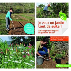Je veux un jardin tout de suite ! : aménager son espace en partant de rien