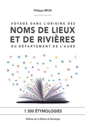 Voyage dans l'origine des noms de lieux et de rivières du département de l'Aube : 1.300 étymologies