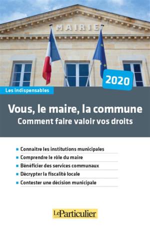 Vous, le maire, la commune : comment faire valoir vos droits : 2020