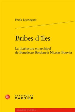Bribes d'îles : la littérature en archipel de Benedetto Bordone à Nicolas Bouvier