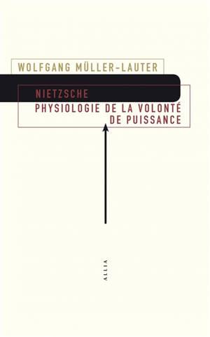 Nietzsche : physiologie de la volonté de puissance. Précédé de Le monde de la volonté de puissance