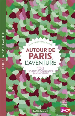 Autour de Paris, l'aventure : 100 sorties étonnantes sans voiture