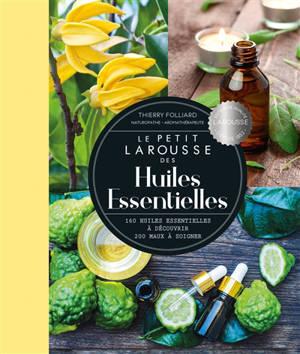 Le petit Larousse des huiles essentielles : 160 huiles essentielles à découvrir, 200 maux à soigner