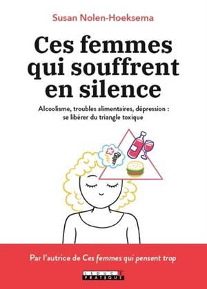 Ces femmes qui souffrent en silence : alcoolisme, troubles alimentaires, dépression : se libérer du triangle toxique