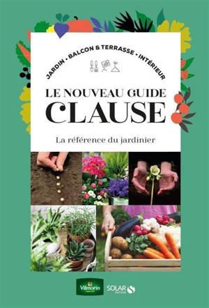 Le nouveau guide Clause : la référence du jardinier : jardin, balcon & terrasse, intérieur
