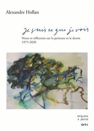 Je suis ce que je vois : notes et réflexions sur la peinture et le dessin : 1975-2020