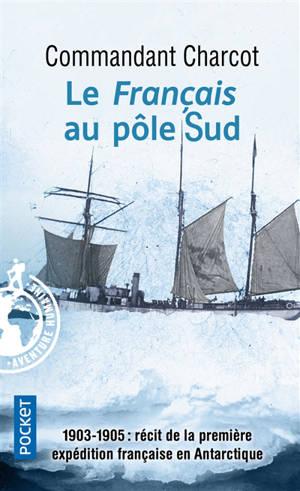 Le Français au pôle Sud : 1903-1905 : récit de la première expédition française en Antarctique