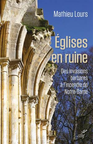 Eglises en ruine : des invasions barbares à l'incendie de Notre-Dame