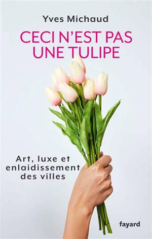 Ceci n'est pas une tulipe : art, luxe et enlaidissement des villes