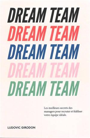 Dream team : les meilleurs secrets des managers pour recruter et fidéliser votre équipe idéale