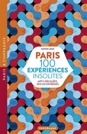 Paris : 100 expériences insolites : arty, décalées, zen ou extrêmes
