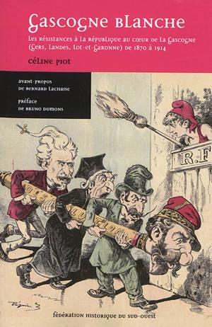 Gascogne blanche : les résistances à la République au coeur de la Gascogne (Gers, Landes, Lot-et-Garonne) de 1870 à 1914
