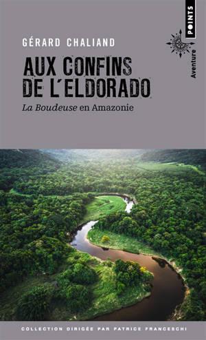 Aux confins de l'Eldorado : La Boudeuse en Amazonie