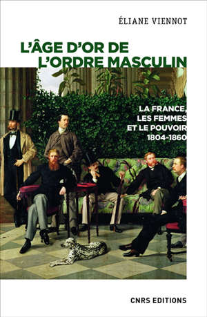 La France, les femmes et le pouvoir. Volume 4, L'âge d'or de l'ordre masculin : 1804-1860