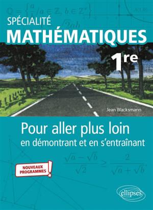 Spécialité mathématiques 1re : pour aller plus loin en démontrant et en s'entraînant : nouveaux programmes