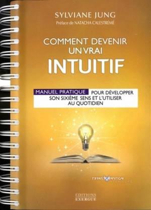 Comment devenir un vrai intuitif : manuel pratique pour développer son sixième sens et l'utiliser au quotidien