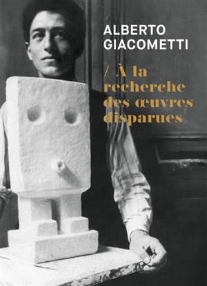 Alberto Giacometti : à la recherche des oeuvres disparues