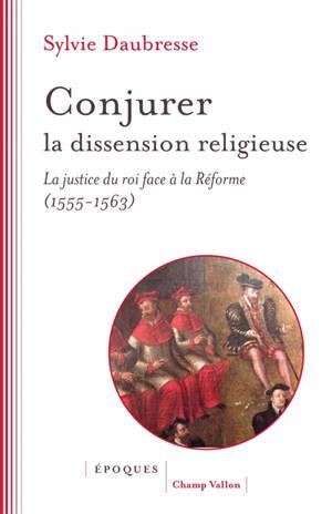 Conjurer la dissension religieuse : la justice du roi face à la Réforme (1555-1563)