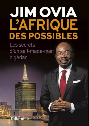 L'Afrique des possibles : les secrets du succès d'un self-made-man nigérian