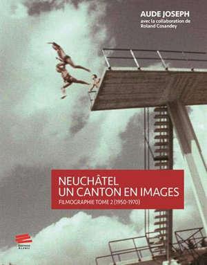 Neuchâtel : un canton en images : filmographie. Volume 2, 1950-1970