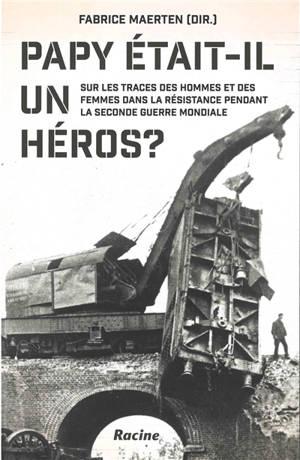 Papy était-il un héros ? : sur les traces des hommes et des femmes dans la Résistance pendant la Seconde Guerre mondiale