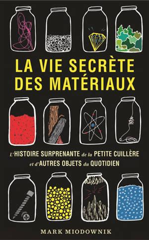 La vie secrète des matériaux : l'histoire surprenante de la petite cuillère et d'autres objets du quotidien