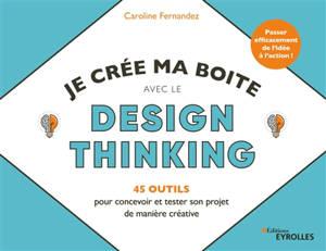 Je crée ma boîte avec le design thinking : 45 outils pour concevoir et tester son projet de manière créative