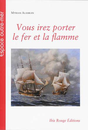 Vous irez porter le fer et la flamme : les corsaires français de la Révolution française et du Premier Empire en Caraïbe : 1793-1810