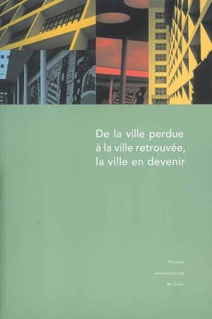 De la ville perdue à la ville retrouvée, la ville en devenir : actes du colloque de Saint-Lô (Manche) 29 et 30 septembre et 1er octobre 2004