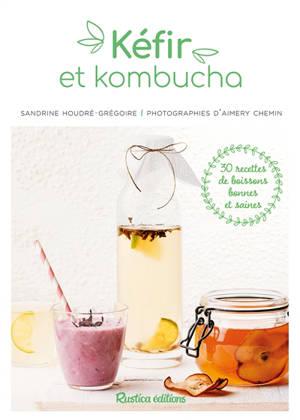 Kéfirs et kombuchas : 30 recettes de boissons bonnes et saines